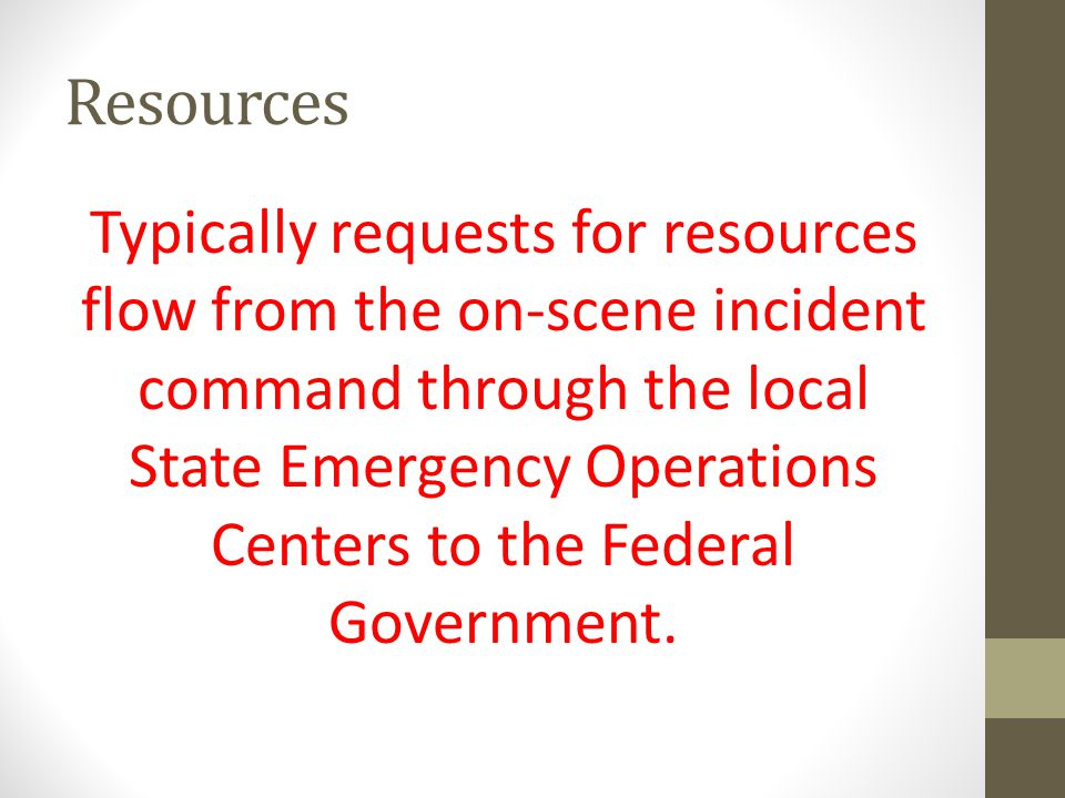 Resources Typically requests for resources flow from the on-scene incident command through the local State Emergency Operations Centers to the Federal Government.