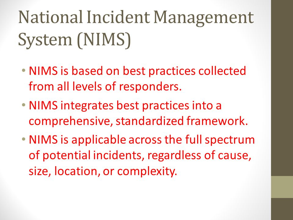 National Incident Management System (NIMS) NIMS is based on best practices collected from all levels of responders.