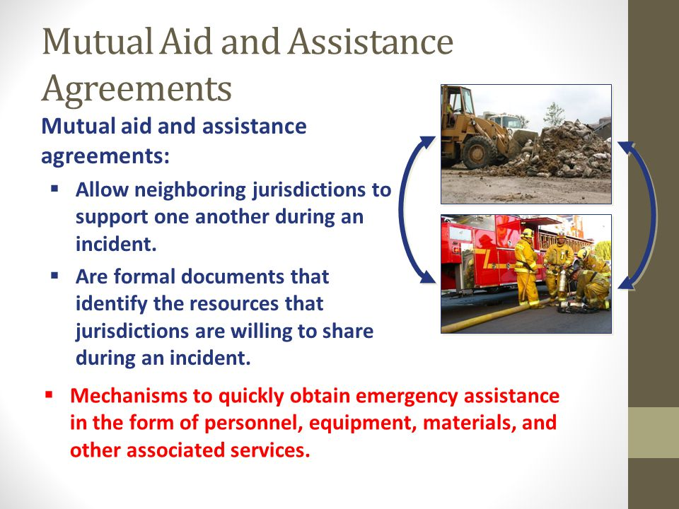 Mutual Aid and Assistance Agreements Mutual aid and assistance agreements:  Allow neighboring jurisdictions to support one another during an incident.