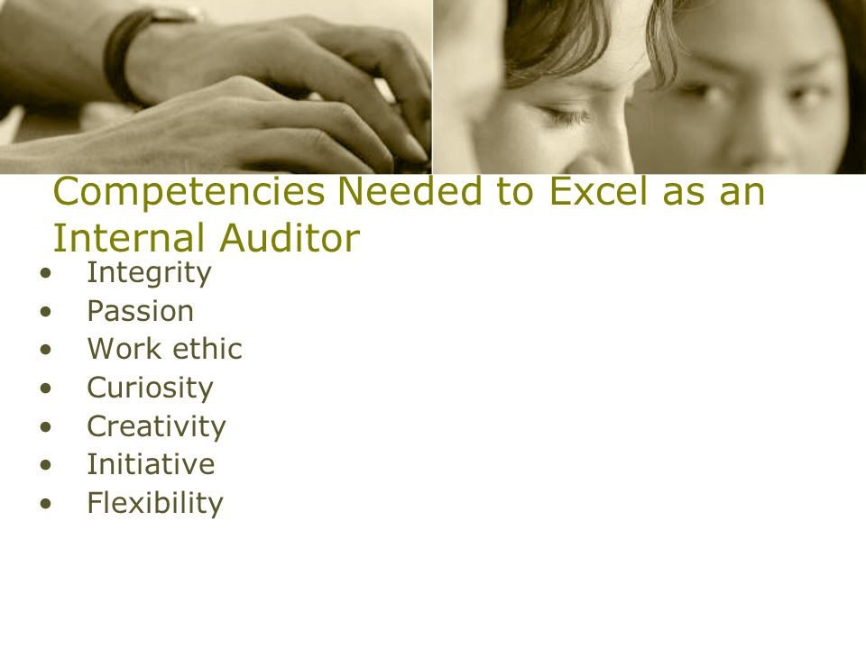 Competencies Needed to Excel as an Internal Auditor Integrity Passion Work ethic Curiosity Creativity Initiative Flexibility