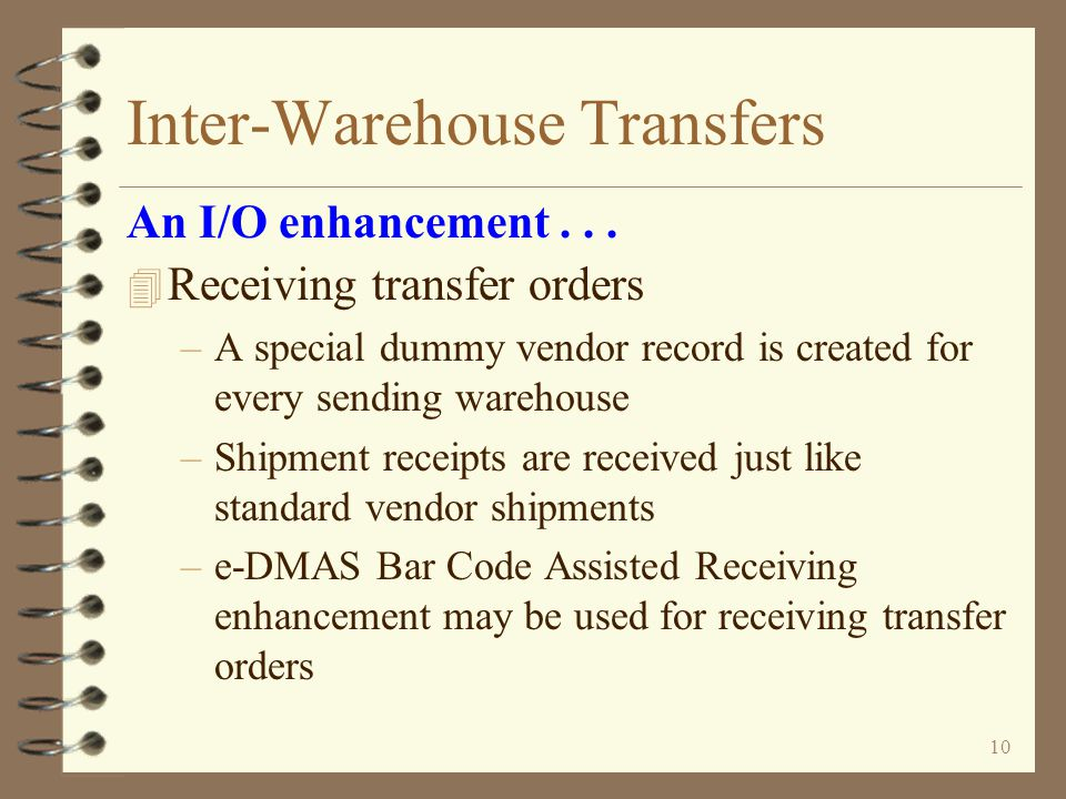 9 Inter-Warehouse Transfers 4 Sending warehouse can track out-bound transfers with –Billing Work with orders –Billing Sales Order Demand –Inventory Demand by Item –Billing Order status / Inquiry 4 Receiving warehouse can track in-bound transfers with –Purchasing Work with purchase orders –Billing Sales Order Demand –Inventory Demand by Item –Vendor search / Inquiry – Open purchase orders and historical purchase orders An I/O enhancement...