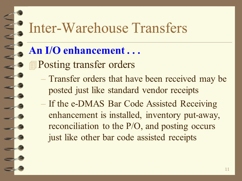10 Inter-Warehouse Transfers 4 Receiving transfer orders –A special dummy vendor record is created for every sending warehouse –Shipment receipts are received just like standard vendor shipments –e-DMAS Bar Code Assisted Receiving enhancement may be used for receiving transfer orders An I/O enhancement...