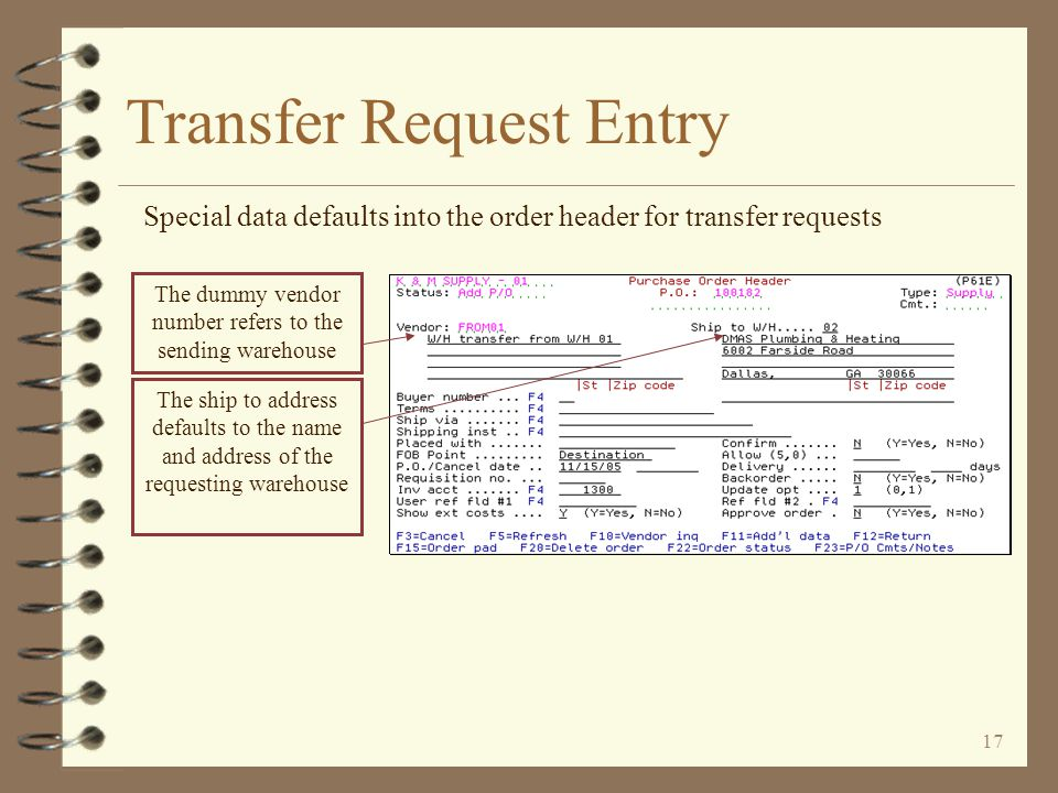 16 Transfer Request Entry The user must indicate the sending and receiving warehouses The transaction date becomes the date of the transfer request The user enters the sending warehouse number and company – the sending company number must be keyed if the W/H is not assigned to a specific company The user may enter a unique P/O number if desired
