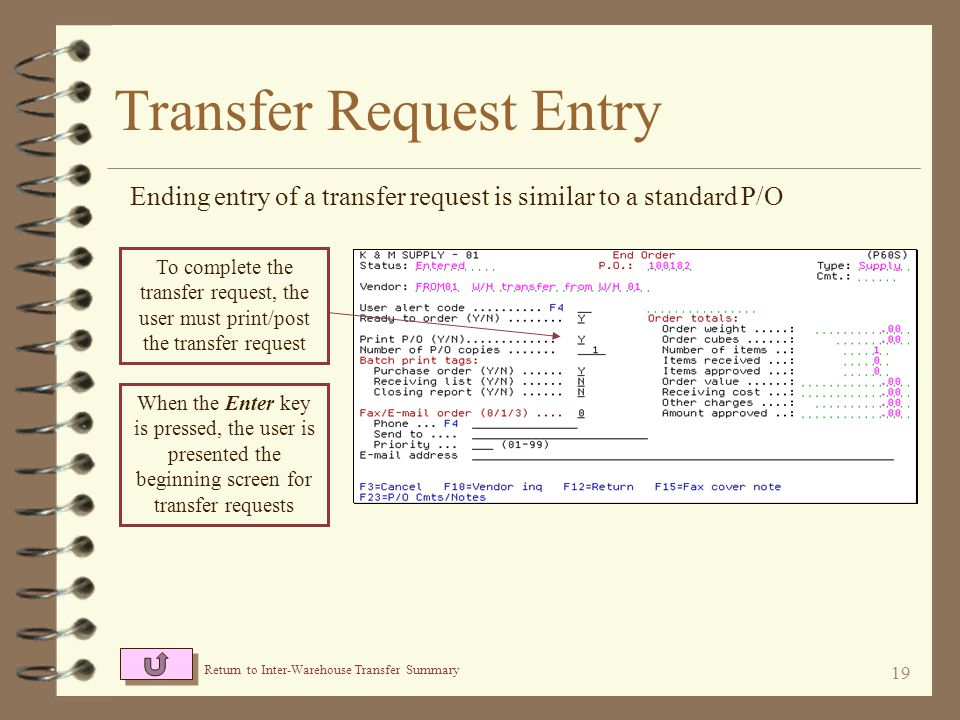 18 Transfer Request Entry Items to be transferred are entered very similar to standard P/O entry Generally, the only entry required is item number and quantity After the Enter key is pressed, a warning will notify the user that a cost was not entered – this if fine, the item will be transferred at the cost of the sending warehouse A message will likely display referring to the vendor item number not being on file – this condition if OK since this is a dummy vendor number and should be ignored