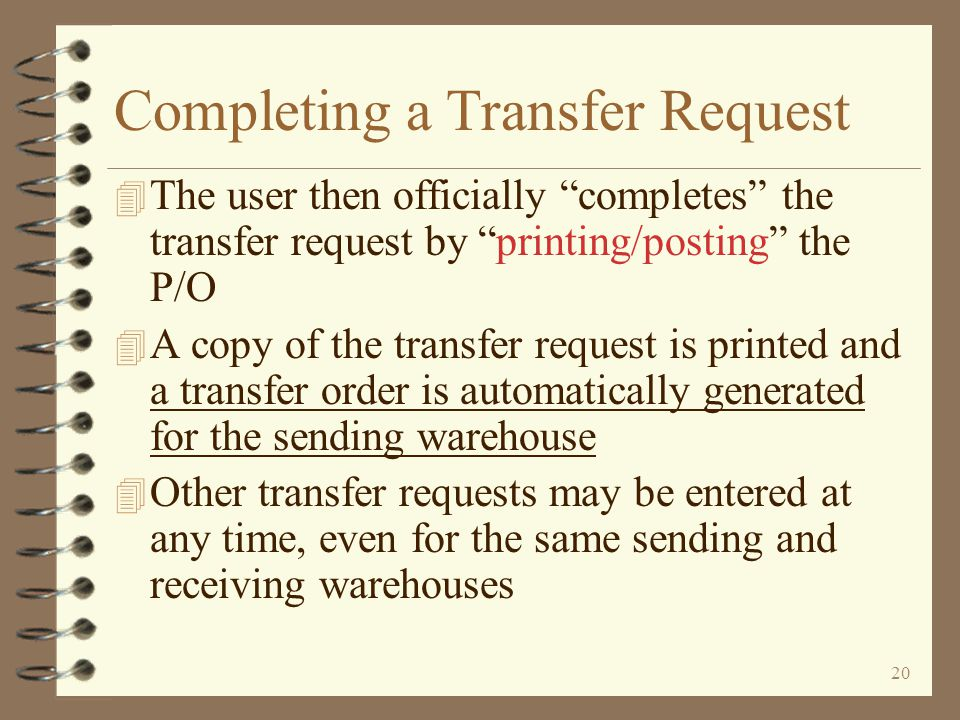 19 Return to Inter-Warehouse Transfer Summary Transfer Request Entry Ending entry of a transfer request is similar to a standard P/O To complete the transfer request, the user must print/post the transfer request When the Enter key is pressed, the user is presented the beginning screen for transfer requests