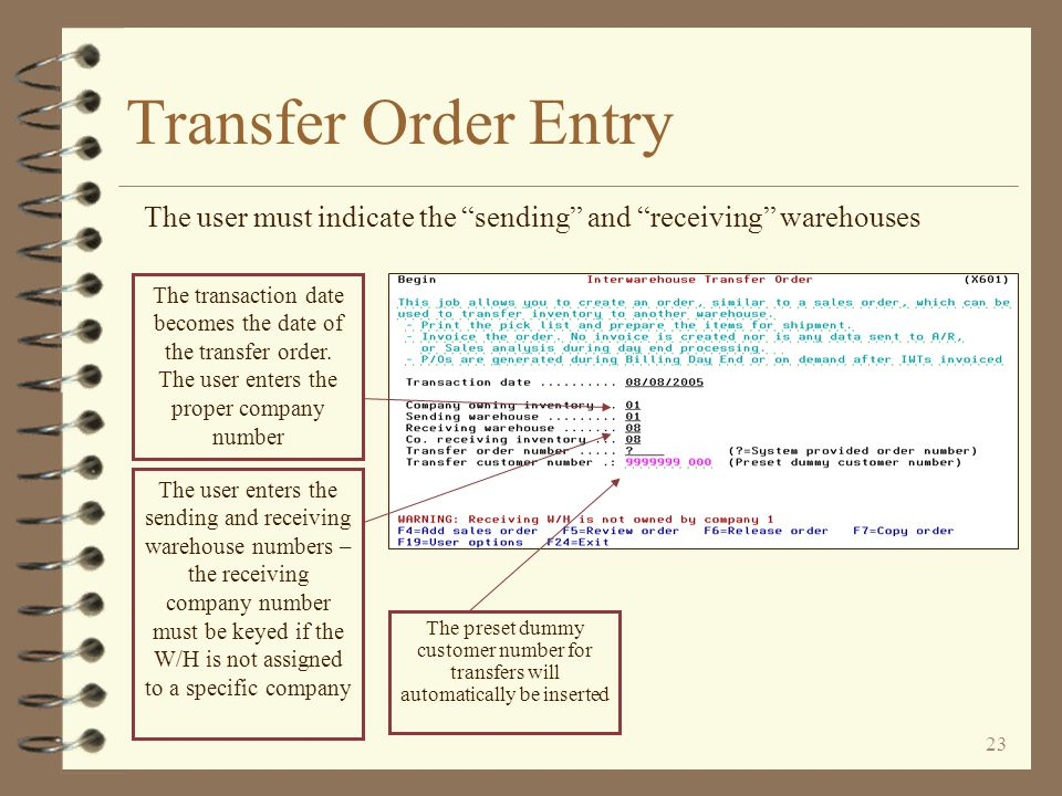 22 Transfer Order Entry 4 The entry of transfer orders is very similar to standard order entry 4 The user indicates the sending and receiving warehouses 4 If the receiving warehouse is not assigned to a specific company, the user must key the intended company number 4 A dummy customer number is used based on the company number 4 The user may choose to have all transfer orders put into a special order group 4 When entry is finished, the user may print a pick list and/or packing list
