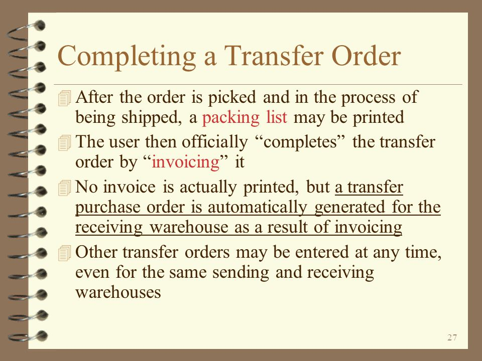 26 Return to Inter-Warehouse Transfer Summary Transfer Order Entry Ending entry of a transfer order is similar to a standard sales order The user may print a pick list immediately if desired When the Enter key is pressed, the user is presented the beginning screen for transfer orders