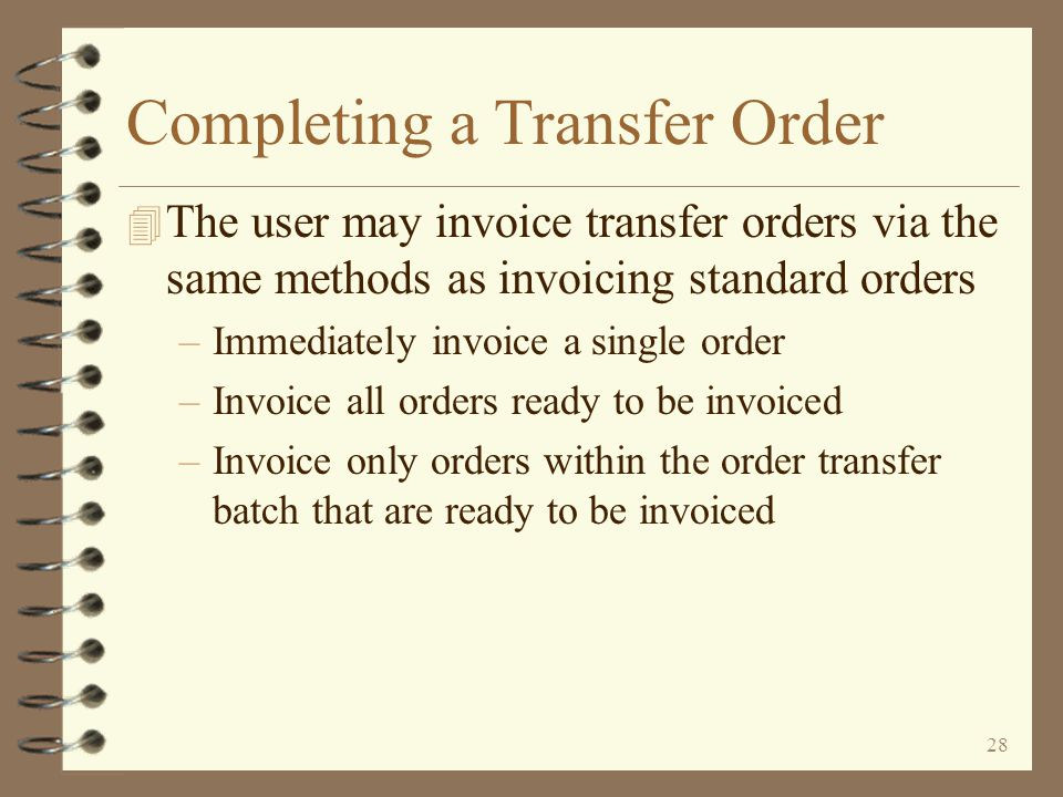 27 Completing a Transfer Order 4 After the order is picked and in the process of being shipped, a packing list may be printed 4 The user then officially completes the transfer order by invoicing it 4 No invoice is actually printed, but a transfer purchase order is automatically generated for the receiving warehouse as a result of invoicing 4 Other transfer orders may be entered at any time, even for the same sending and receiving warehouses