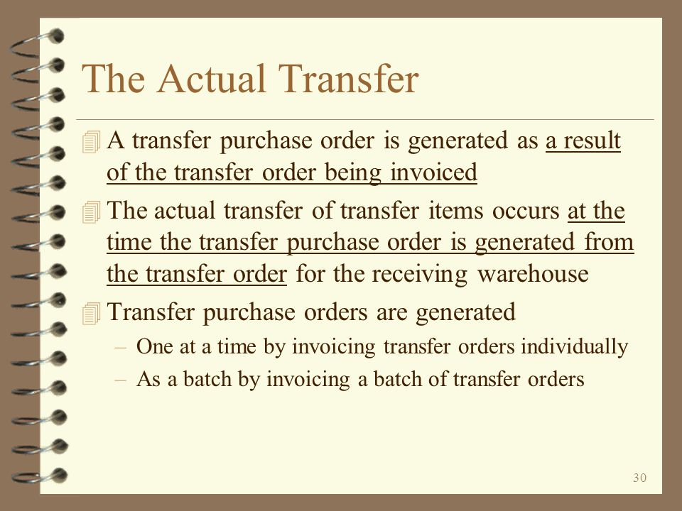 29 Return to Inter-Warehouse Transfer Summary Completing a Transfer Order Transfer orders are completed by invoicing them, just like a standard sales order A transfer order is invoiced just like a standard sales order However, no paper invoice will be printed A transfer purchase order is automatically generated