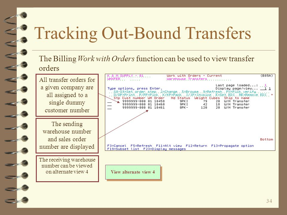 33 Tracking Out-Bound Transfers 4 The sending warehouse can view out-bound transfer orders a couple of ways –With Billing Work with Orders until transfer order is invoiced and goes through Billing End-of-day –With Billing Sales Order Demand until the transfer P/O is fully received –With Inventory Demand by Item until the transfer P/O is fully received –With Order Search / Inquiry until transfer order is invoiced and goes through Billing End-of-day