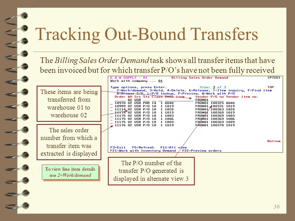 35 Tracking Out-Bound Transfers 4 Contents of transfer orders generated but not yet fully received in purchasing can be viewed using –The Work with Billing Sales Order Demand task –The Work with Inventory Demand by Item task