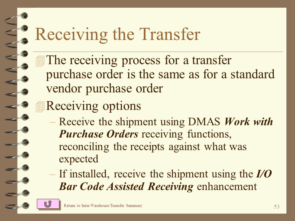 52 Tracking In-Bound Transfers The Review Item Detail screen displays details of a specific item warehouse transfer This screen displays the transfer P/O number and the transfer order number Return to Purchase Receipts History The receiving warehouse