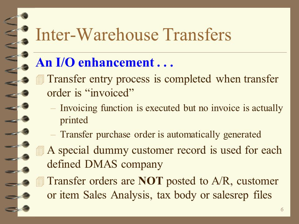 5 Inter-Warehouse Transfers 4 Pick list can be printed for transfer orders to aid in picking and preparing shipment 4 e-DMAS Bar Code Assisted Picking enhancement may be used for picking transfer orders 4 Packing list print is optional An I/O enhancement...