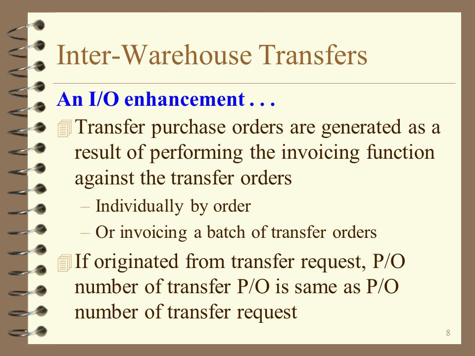 7 Inter-Warehouse Transfers 4 G/L transactions are generated for transfers –The G/L Distribution file in billing is used to determine which inventory G/L account to credit for the sending warehouse and which G/L account to debit for the receiving warehouse –The G/L Distribution file is also used to define offset accounts when transferring across company boundaries –The average cost in the sending warehouse is used to calculate the G/L transaction amount An I/O enhancement...