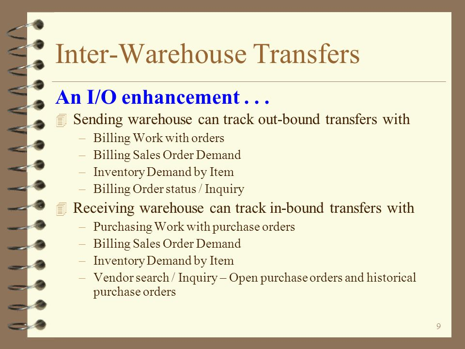 8 Inter-Warehouse Transfers 4 Transfer purchase orders are generated as a result of performing the invoicing function against the transfer orders –Individually by order –Or invoicing a batch of transfer orders 4 If originated from transfer request, P/O number of transfer P/O is same as P/O number of transfer request An I/O enhancement...