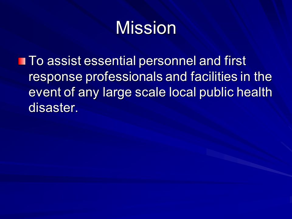 Mission To assist essential personnel and first response professionals and facilities in the event of any large scale local public health disaster.