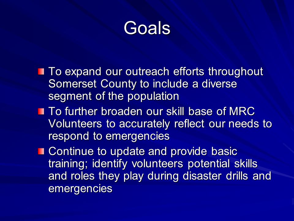 Goals To expand our outreach efforts throughout Somerset County to include a diverse segment of the population To further broaden our skill base of MRC Volunteers to accurately reflect our needs to respond to emergencies Continue to update and provide basic training; identify volunteers potential skills and roles they play during disaster drills and emergencies