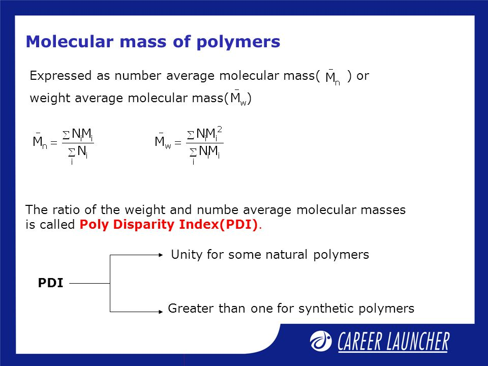 Molecular mass of polymers Expressed as number average molecular mass( ) or weight average molecular mass( ) The ratio of the weight and numbe average molecular masses is called Poly Disparity Index(PDI).