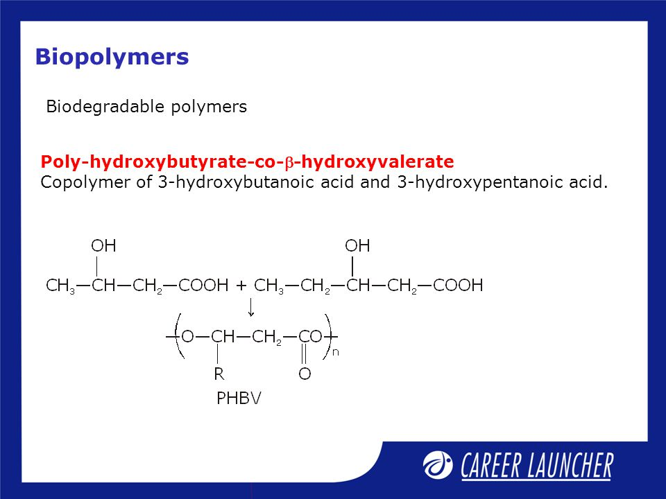 Biopolymers Biodegradable polymers Poly-hydroxybutyrate-co--hydroxyvalerate Copolymer of 3-hydroxybutanoic acid and 3-hydroxypentanoic acid.