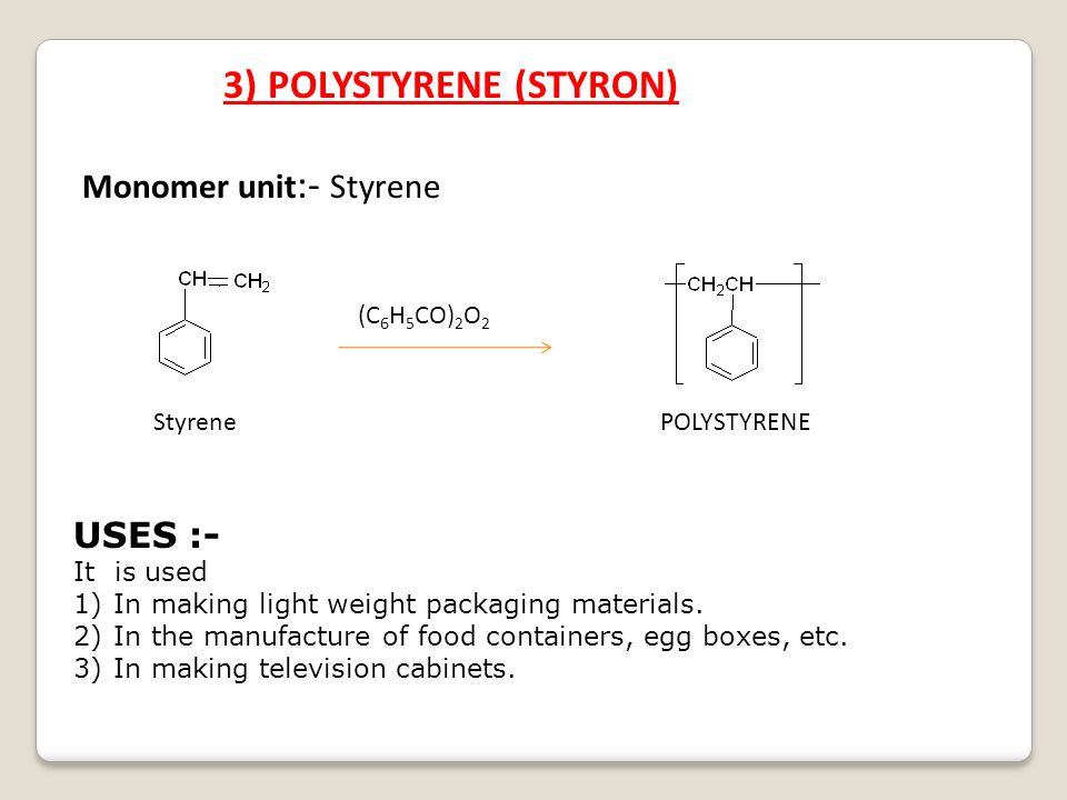 3) POLYSTYRENE (STYRON) Monomer unit :- Styrene StyrenePOLYSTYRENE (C 6 H 5 CO) 2 O 2 USES :- It is used 1)In making light weight packaging materials.