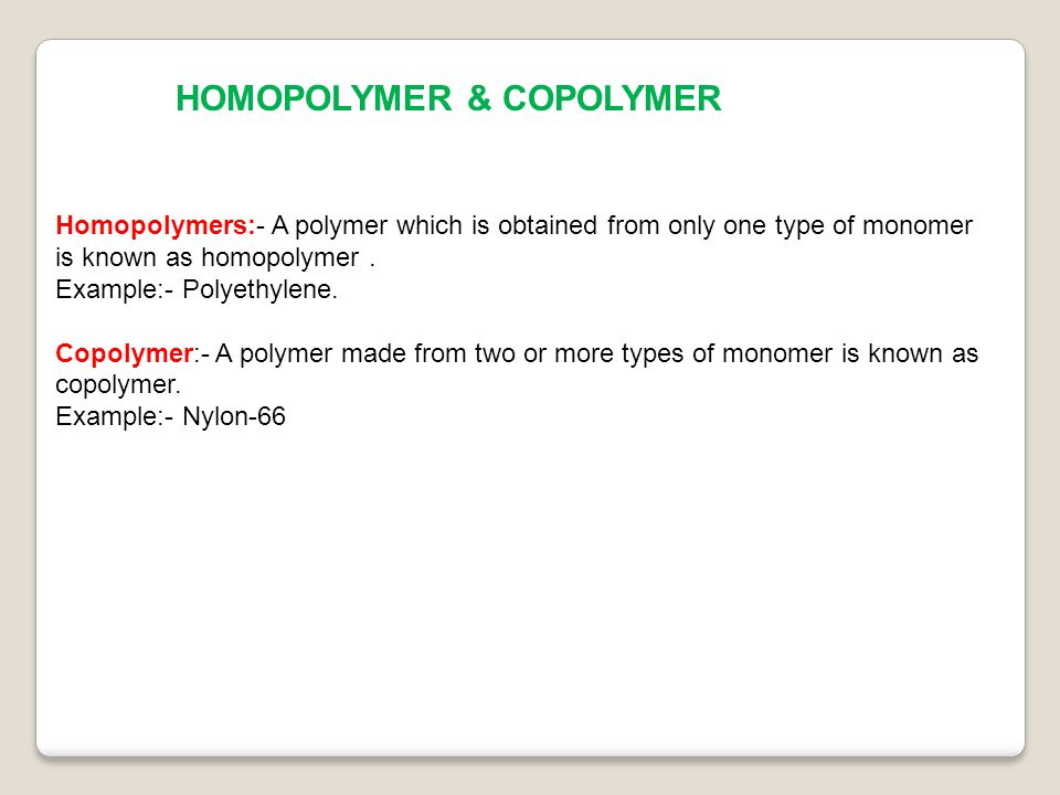 HOMOPOLYMER & COPOLYMER Homopolymers:- A polymer which is obtained from only one type of monomer is known as homopolymer.
