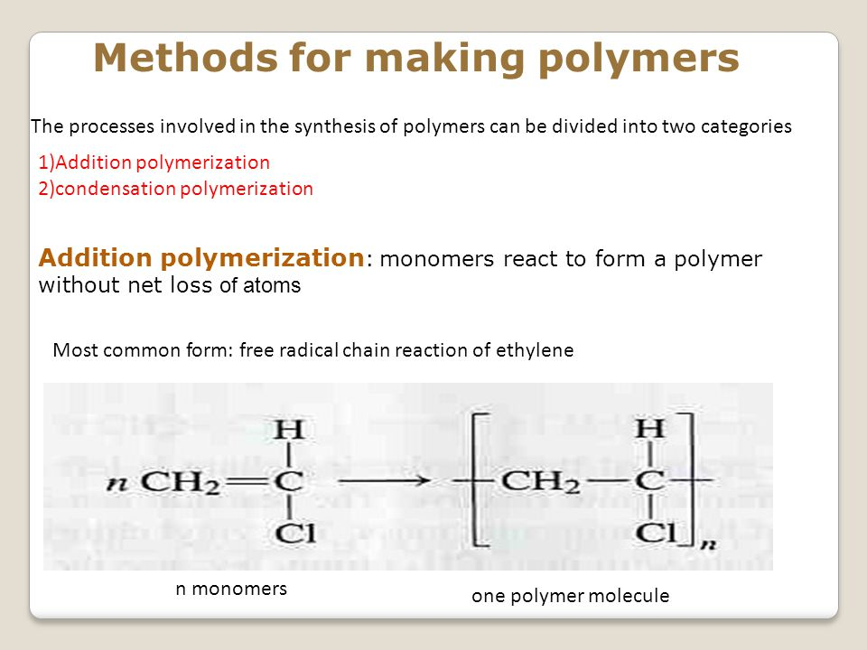 Methods for making polymers 1)Addition polymerization 2)condensation polymerization Addition polymerization : monomers react to form a polymer without net loss o f atoms Most common form: free radical chain reaction of ethylene n monomers one polymer molecule The processes involved in the synthesis of polymers can be divided into two categories