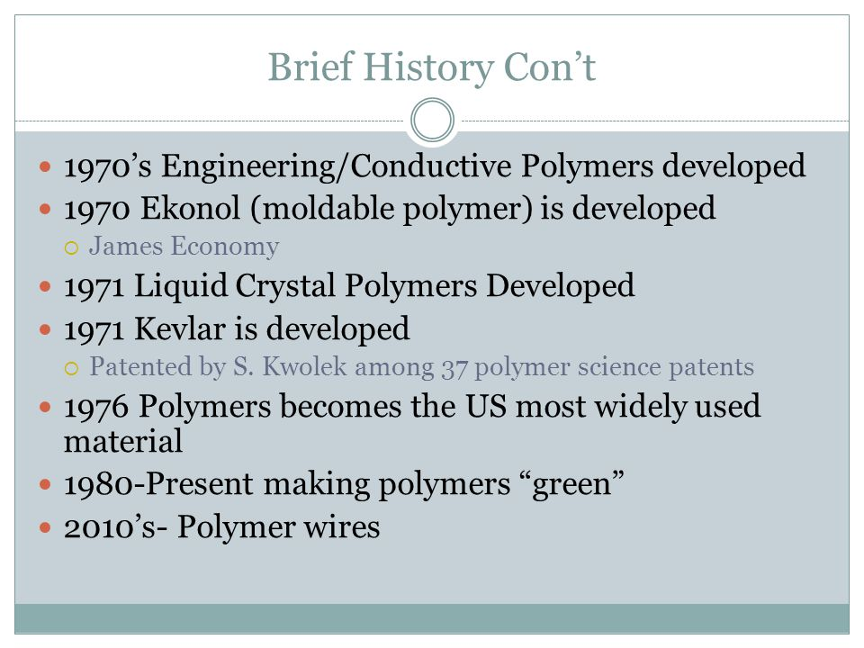 Brief History Con't 1970's Engineering/Conductive Polymers developed 1970 Ekonol (moldable polymer) is developed  James Economy 1971 Liquid Crystal Polymers Developed 1971 Kevlar is developed  Patented by S.