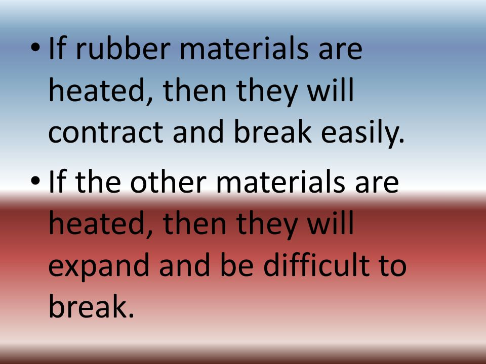 If rubber materials are heated, then they will contract and break easily.