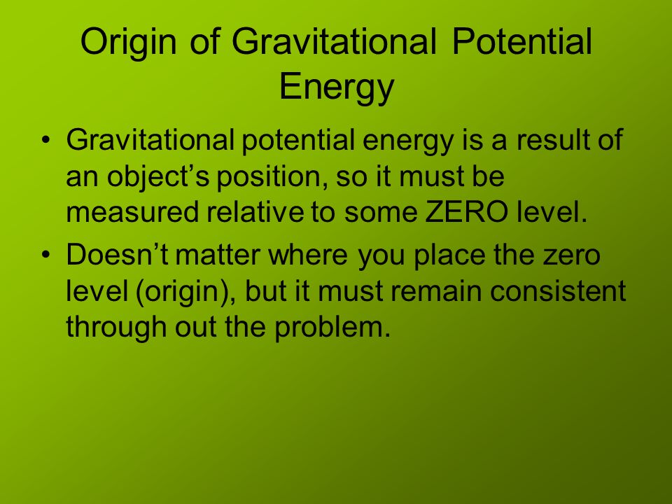 Origin of Gravitational Potential Energy Gravitational potential energy is a result of an object's position, so it must be measured relative to some ZERO level.