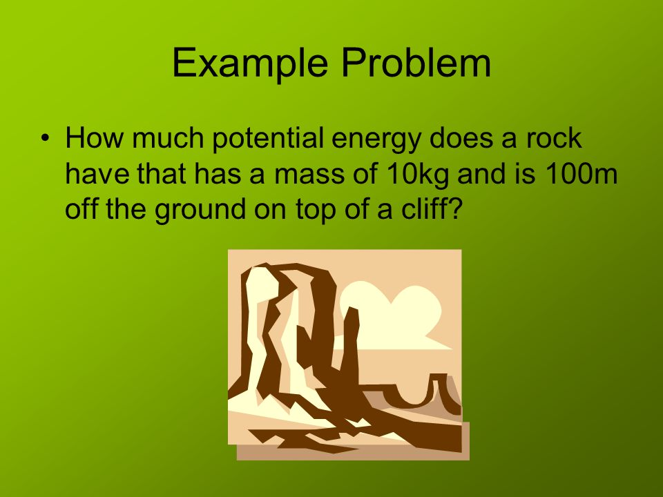 Example Problem How much potential energy does a rock have that has a mass of 10kg and is 100m off the ground on top of a cliff
