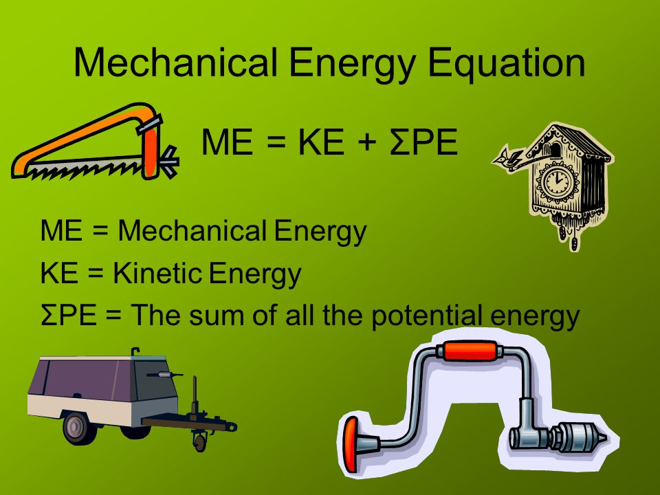 Mechanical Energy Equation ME = KE + ΣPE ME = Mechanical Energy KE = Kinetic Energy ΣPE = The sum of all the potential energy