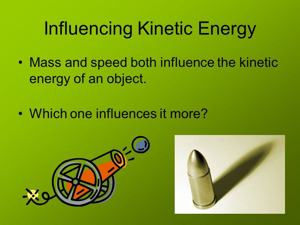 Influencing Kinetic Energy Mass and speed both influence the kinetic energy of an object.