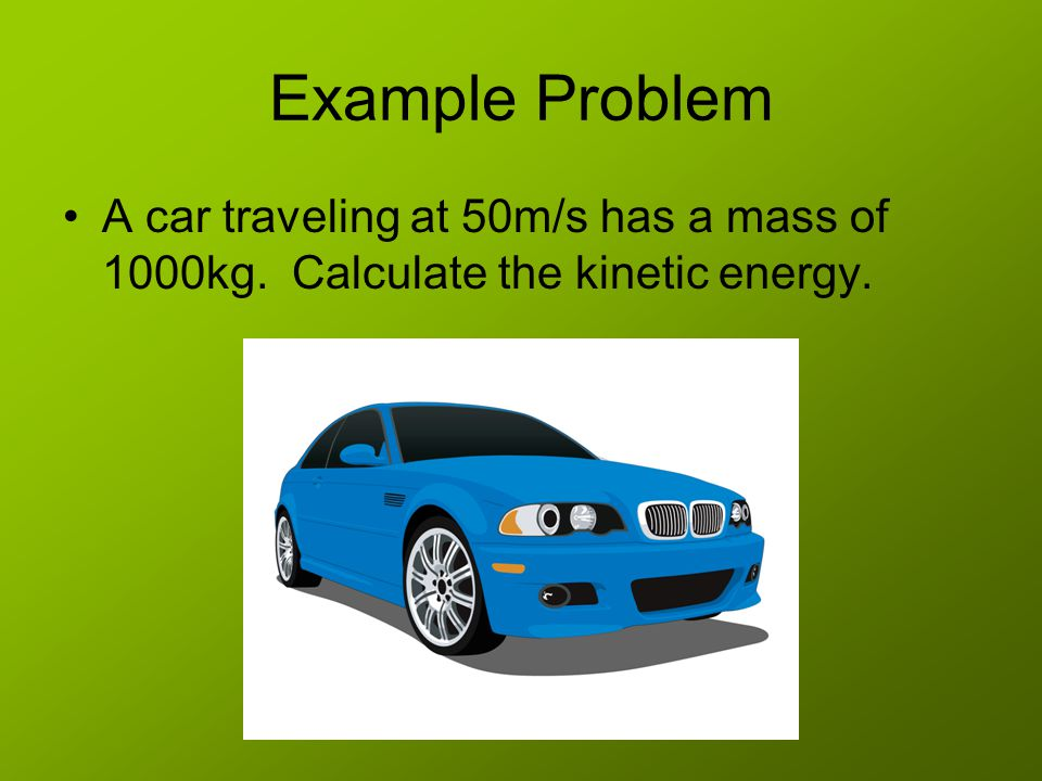Example Problem A car traveling at 50m/s has a mass of 1000kg. Calculate the kinetic energy.