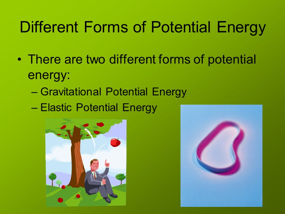Different Forms of Potential Energy There are two different forms of potential energy: –Gravitational Potential Energy –Elastic Potential Energy