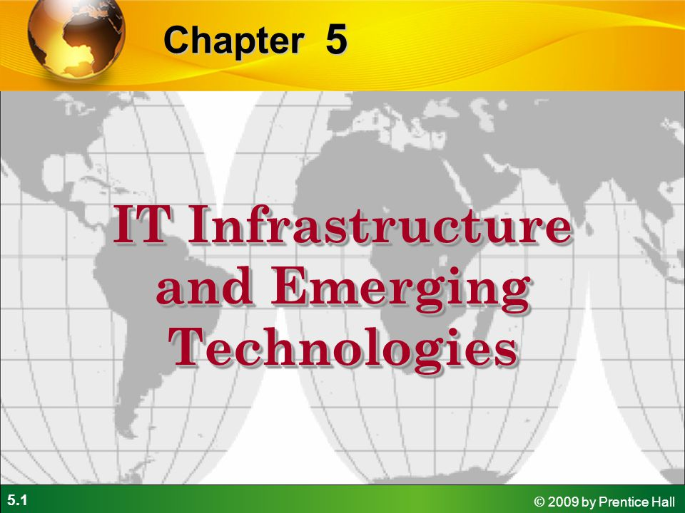 5.1 © 2009 by Prentice Hall 5 Chapter IT Infrastructure and Emerging Technologies