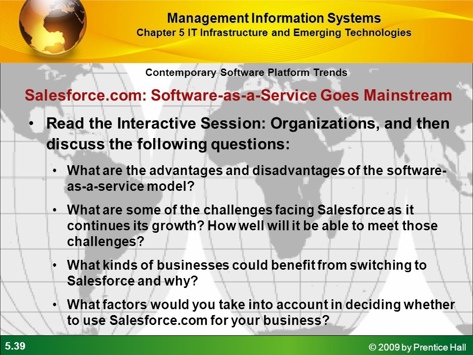 5.39 © 2009 by Prentice Hall Read the Interactive Session: Organizations, and then discuss the following questions: What are the advantages and disadvantages of the software- as-a-service model.