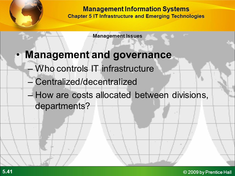 5.41 © 2009 by Prentice Hall Management and governance –Who controls IT infrastructure –Centralized/decentralized –How are costs allocated between divisions, departments.