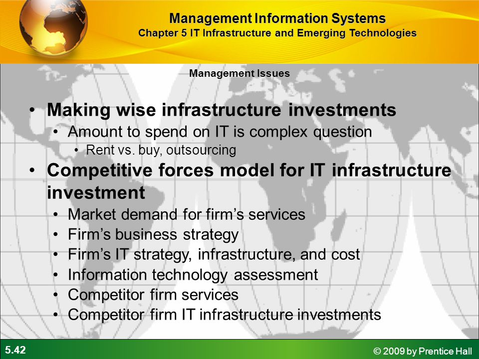 5.42 © 2009 by Prentice Hall Management Issues Making wise infrastructure investments Amount to spend on IT is complex question Rent vs.