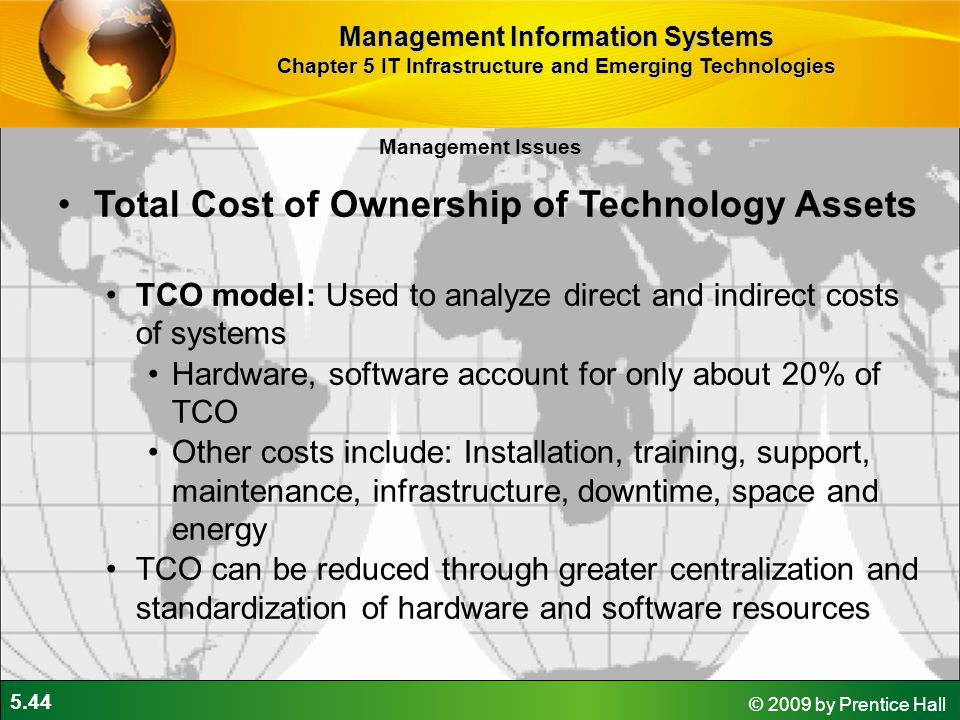 5.44 © 2009 by Prentice Hall Management Issues Total Cost of Ownership of Technology Assets TCO model: Used to analyze direct and indirect costs of systems Hardware, software account for only about 20% of TCO Other costs include: Installation, training, support, maintenance, infrastructure, downtime, space and energy TCO can be reduced through greater centralization and standardization of hardware and software resources Management Information Systems Chapter 5 IT Infrastructure and Emerging Technologies