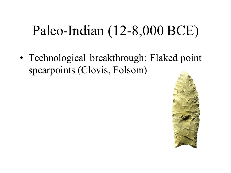 Paleo-Indian (12-8,000 BCE) Technological breakthrough: Flaked point spearpoints (Clovis, Folsom)