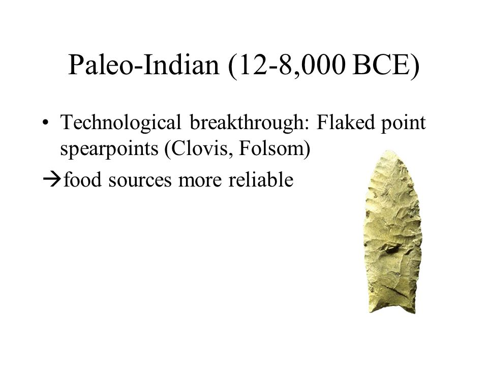 Paleo-Indian (12-8,000 BCE) Technological breakthrough: Flaked point spearpoints (Clovis, Folsom)  food sources more reliable