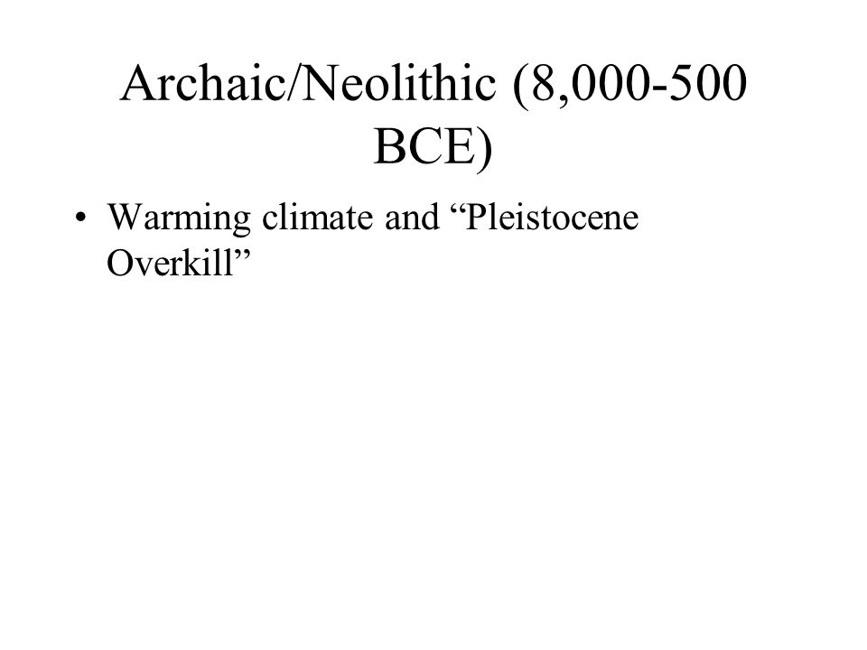 Archaic/Neolithic (8,000-500 BCE) Warming climate and Pleistocene Overkill