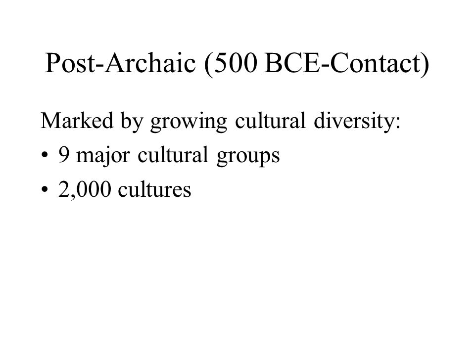 Post-Archaic (500 BCE-Contact) Marked by growing cultural diversity: 9 major cultural groups 2,000 cultures