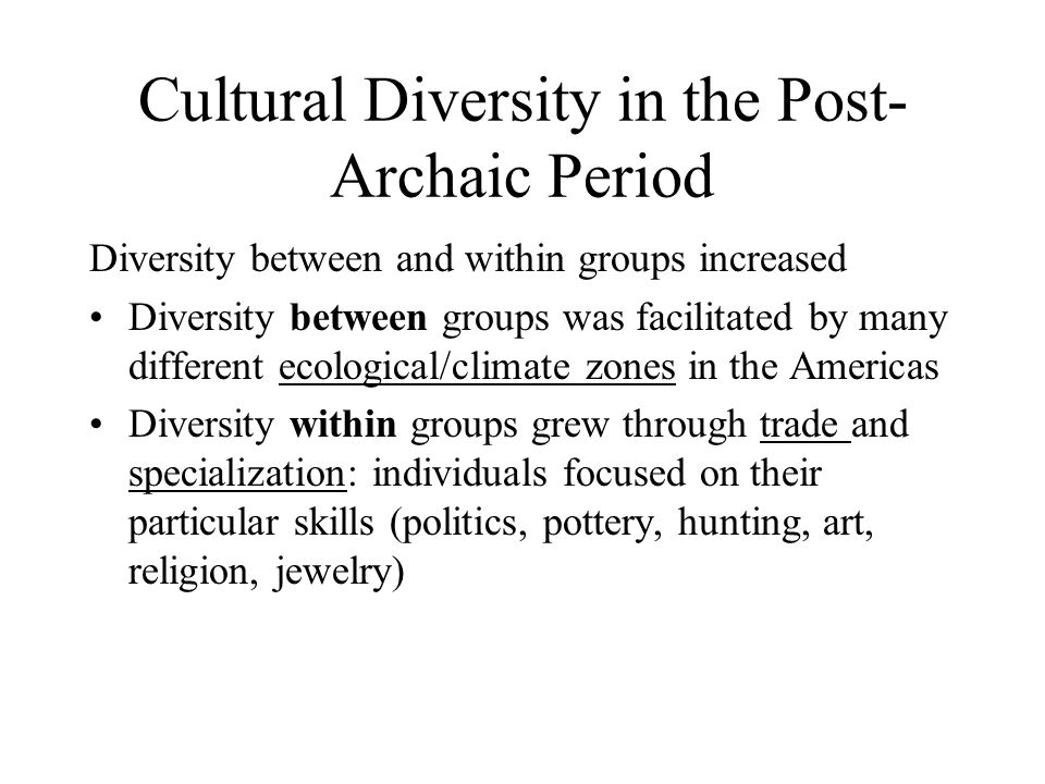 Cultural Diversity in the Post- Archaic Period Diversity between and within groups increased Diversity between groups was facilitated by many different ecological/climate zones in the Americas Diversity within groups grew through trade and specialization: individuals focused on their particular skills (politics, pottery, hunting, art, religion, jewelry)