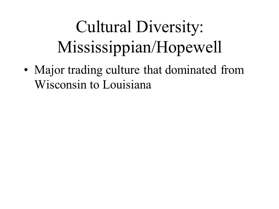 Cultural Diversity: Mississippian/Hopewell Major trading culture that dominated from Wisconsin to Louisiana