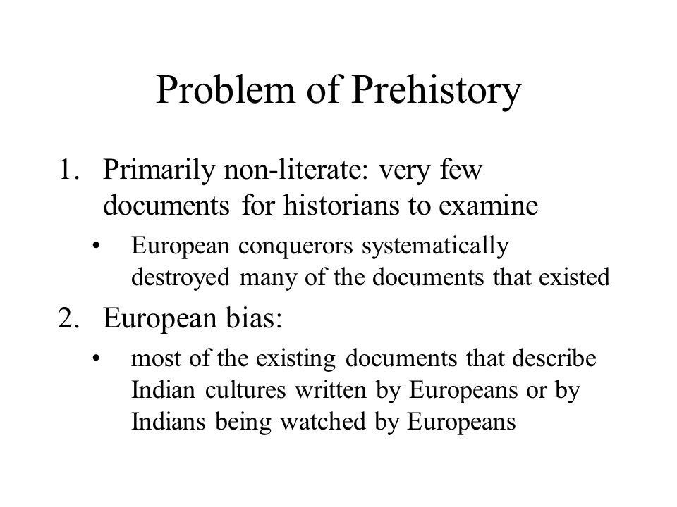 Problem of Prehistory 1.Primarily non-literate: very few documents for historians to examine European conquerors systematically destroyed many of the documents that existed 2.European bias: most of the existing documents that describe Indian cultures written by Europeans or by Indians being watched by Europeans
