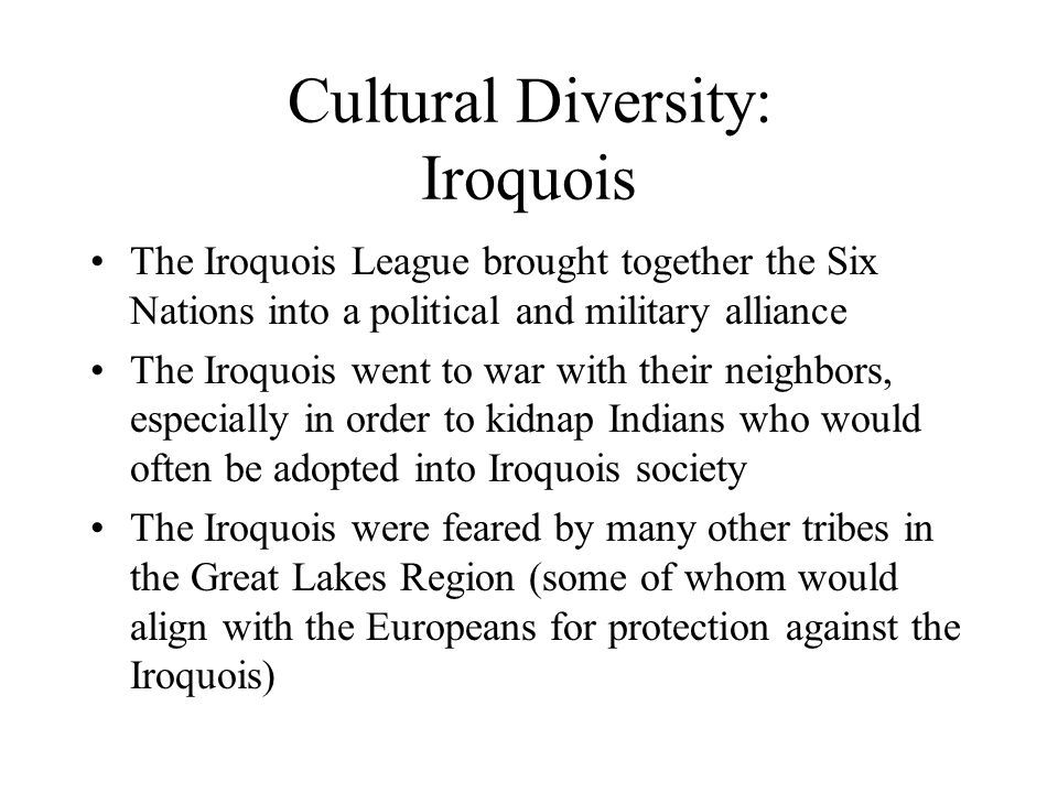 Cultural Diversity: Iroquois The Iroquois League brought together the Six Nations into a political and military alliance The Iroquois went to war with their neighbors, especially in order to kidnap Indians who would often be adopted into Iroquois society The Iroquois were feared by many other tribes in the Great Lakes Region (some of whom would align with the Europeans for protection against the Iroquois)