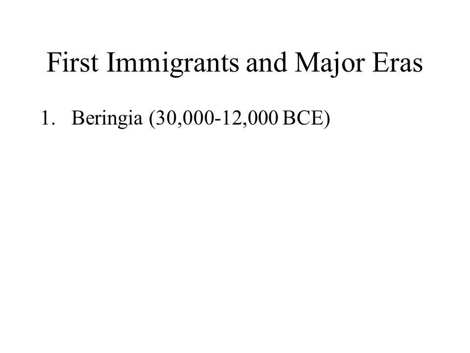 First Immigrants and Major Eras 1.Beringia (30,000-12,000 BCE)