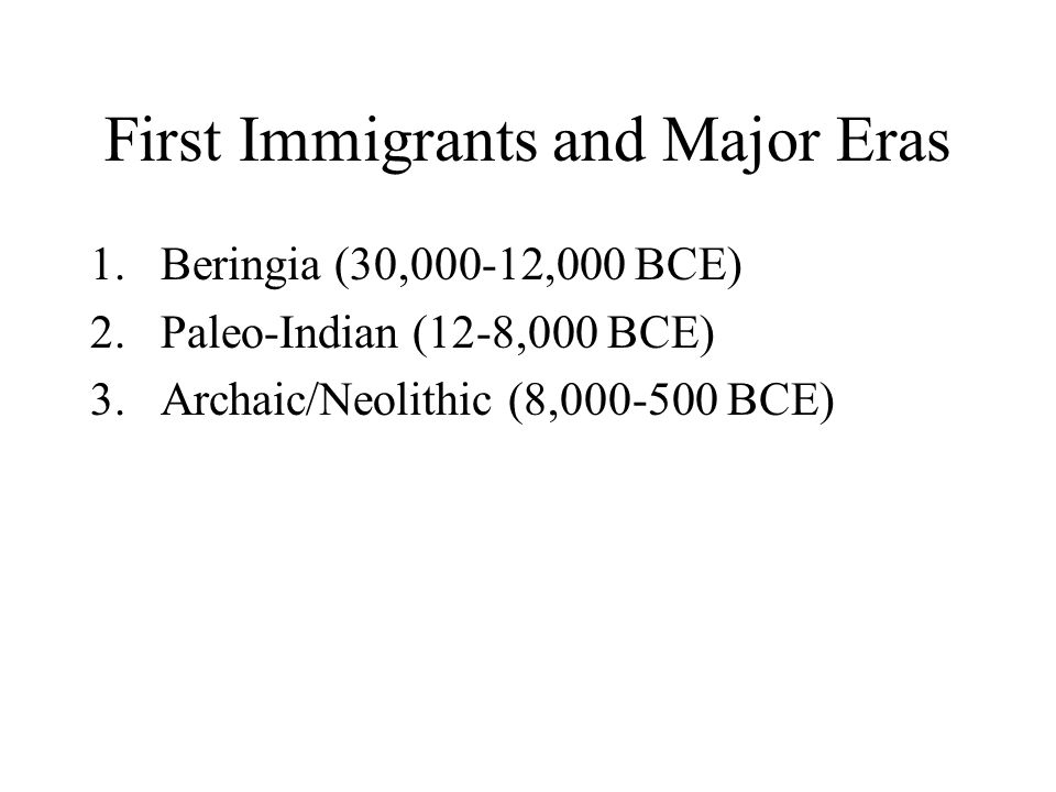 First Immigrants and Major Eras 1.Beringia (30,000-12,000 BCE) 2.Paleo-Indian (12-8,000 BCE) 3.Archaic/Neolithic (8,000-500 BCE)