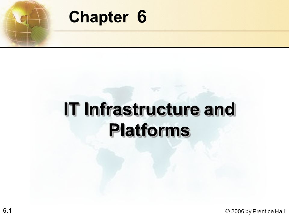 6.1 © 2006 by Prentice Hall 6 Chapter IT Infrastructure and Platforms